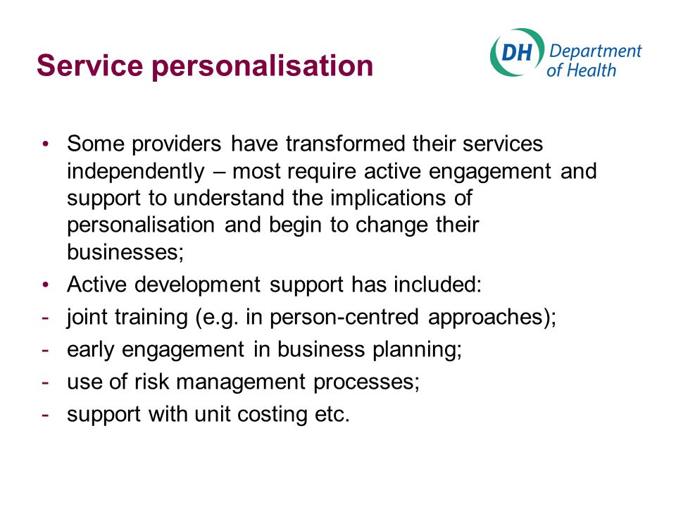 Service personalisation Some providers have transformed their services independently – most require active engagement and support to understand the implications of personalisation and begin to change their businesses; Active development support has included: -joint training (e.g.