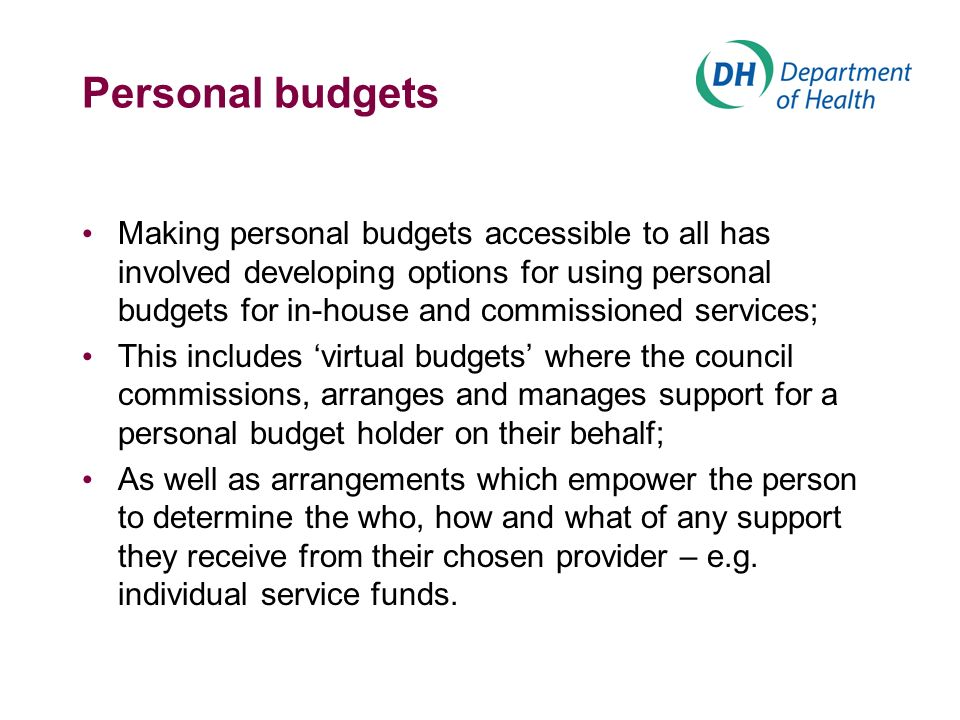 Personal budgets Making personal budgets accessible to all has involved developing options for using personal budgets for in-house and commissioned services; This includes virtual budgets where the council commissions, arranges and manages support for a personal budget holder on their behalf; As well as arrangements which empower the person to determine the who, how and what of any support they receive from their chosen provider – e.g.
