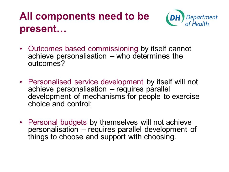 All components need to be present… Outcomes based commissioning by itself cannot achieve personalisation – who determines the outcomes.