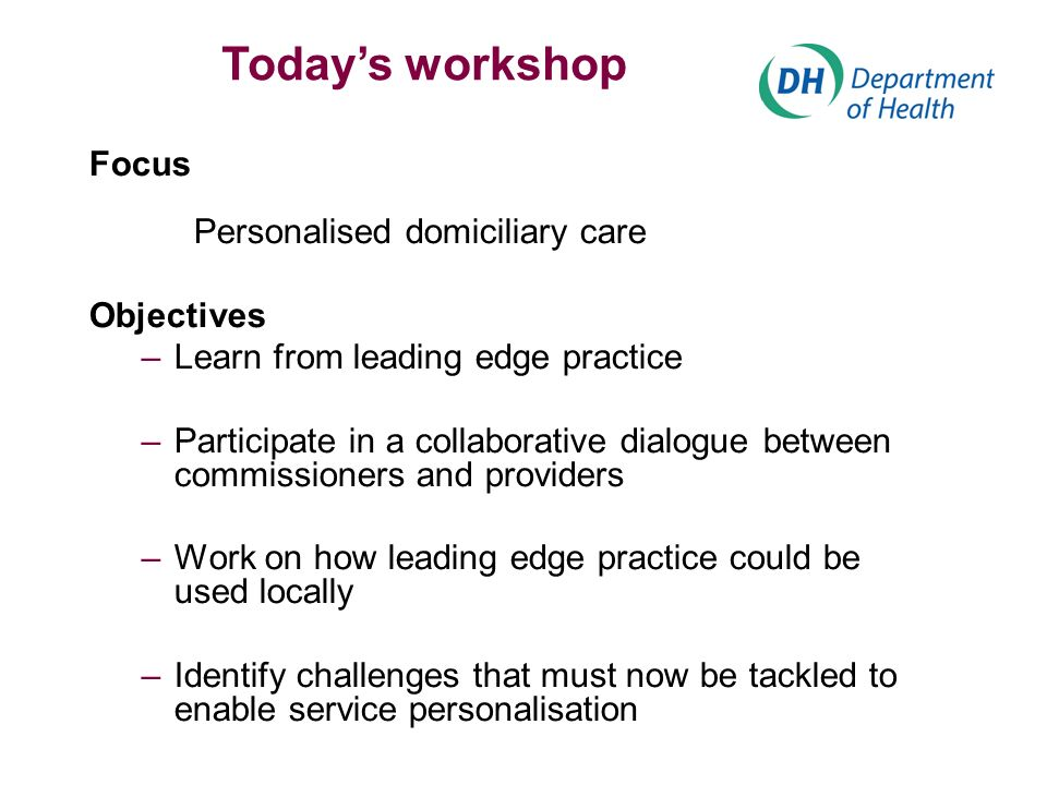 Focus Personalised domiciliary care Objectives –Learn from leading edge practice –Participate in a collaborative dialogue between commissioners and providers –Work on how leading edge practice could be used locally –Identify challenges that must now be tackled to enable service personalisation Todays workshop