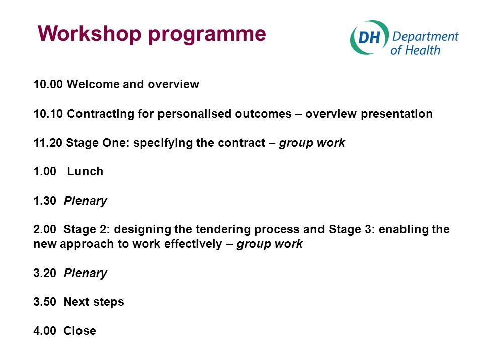 Workshop programme 10.00 Welcome and overview 10.10 Contracting for personalised outcomes – overview presentation 11.20 Stage One: specifying the contract – group work 1.00 Lunch 1.30 Plenary 2.00 Stage 2: designing the tendering process and Stage 3: enabling the new approach to work effectively – group work 3.20 Plenary 3.50 Next steps 4.00 Close