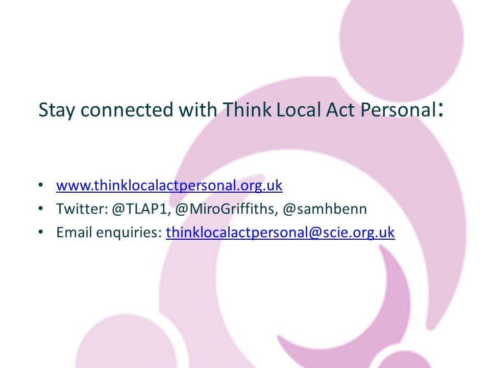 Stay connected with Think Local Act Personal : www.thinklocalactpersonal.org.uk Twitter: @TLAP1, @MiroGriffiths, @samhbenn Email enquiries: thinklocalactpersonal@scie.org.ukthinklocalactpersonal@scie.org.uk