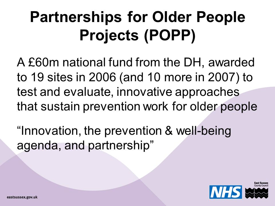 Partnerships for Older People Projects (POPP) A £60m national fund from the DH, awarded to 19 sites in 2006 (and 10 more in 2007) to test and evaluate, innovative approaches that sustain prevention work for older people Innovation, the prevention & well-being agenda, and partnership