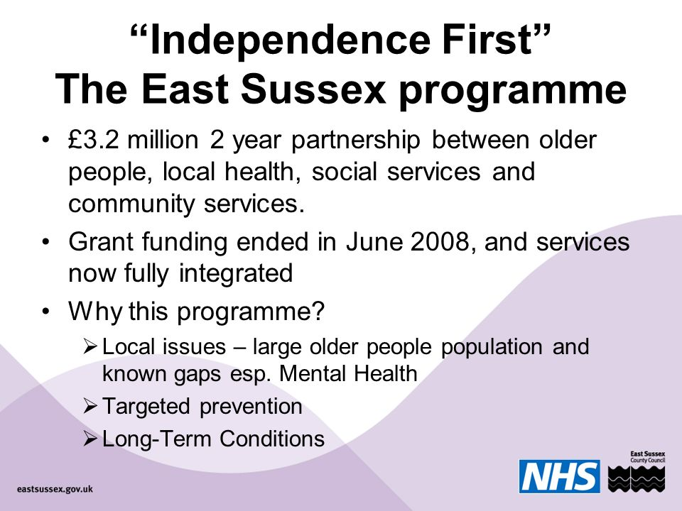 Independence First The East Sussex programme £3.2 million 2 year partnership between older people, local health, social services and community services.