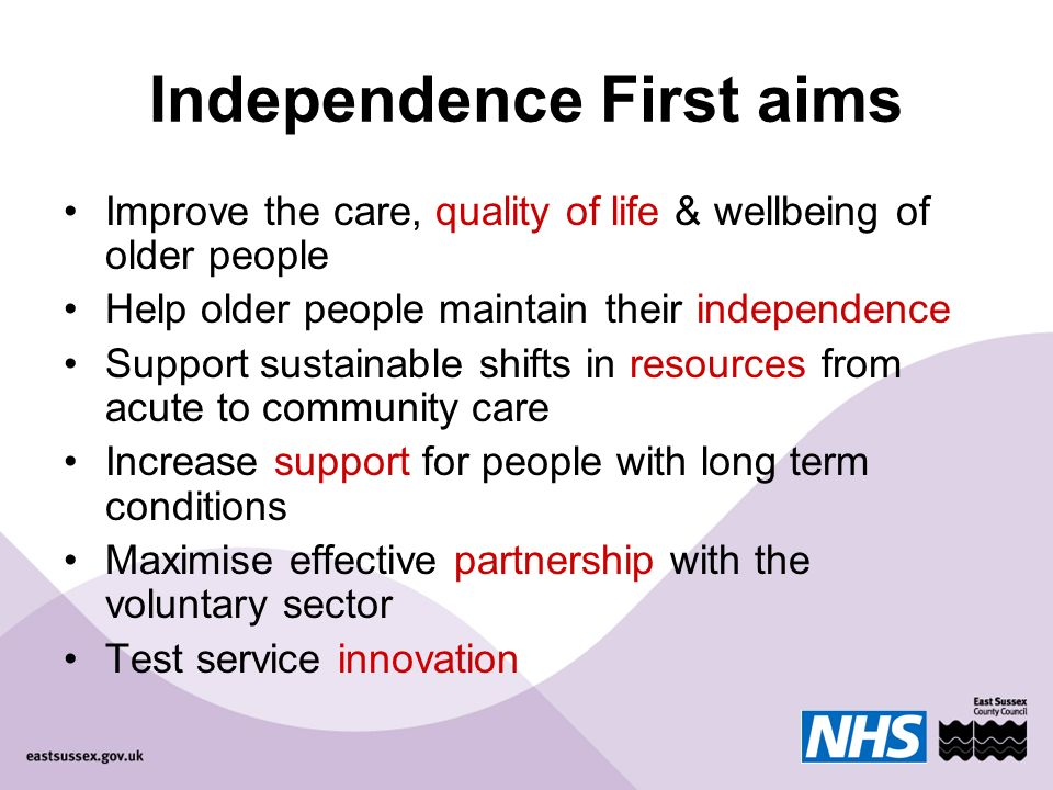 Independence First aims Improve the care, quality of life & wellbeing of older people Help older people maintain their independence Support sustainable shifts in resources from acute to community care Increase support for people with long term conditions Maximise effective partnership with the voluntary sector Test service innovation