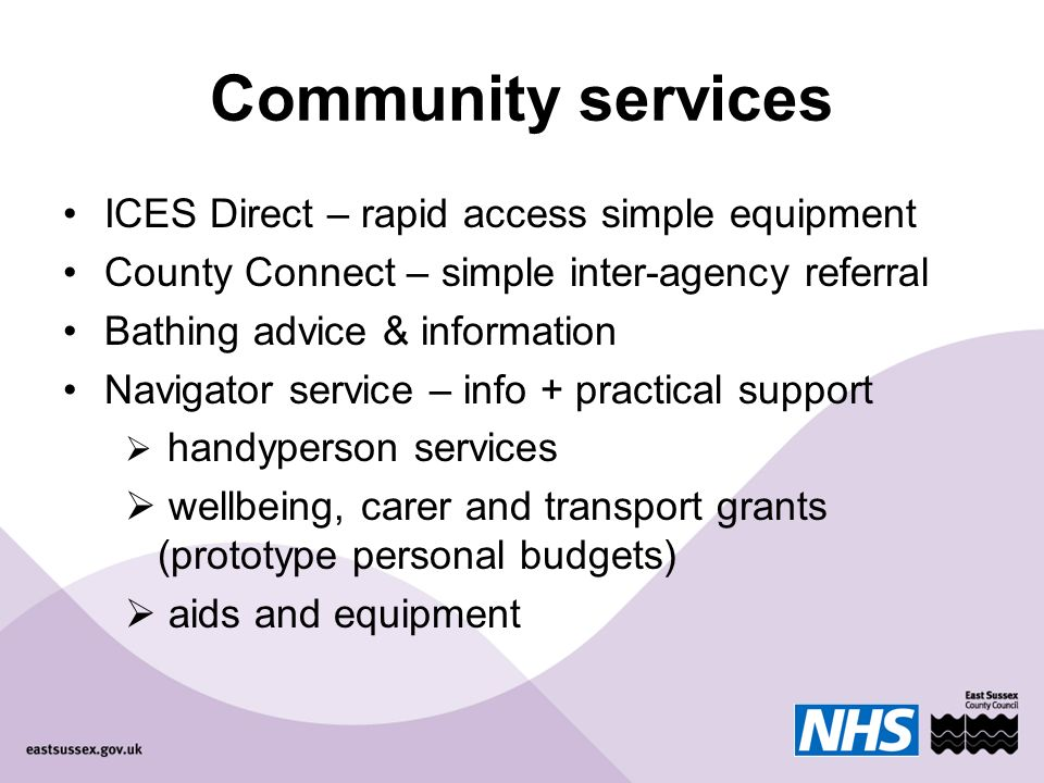 Community services ICES Direct – rapid access simple equipment County Connect – simple inter-agency referral Bathing advice & information Navigator service – info + practical support handyperson services wellbeing, carer and transport grants (prototype personal budgets) aids and equipment