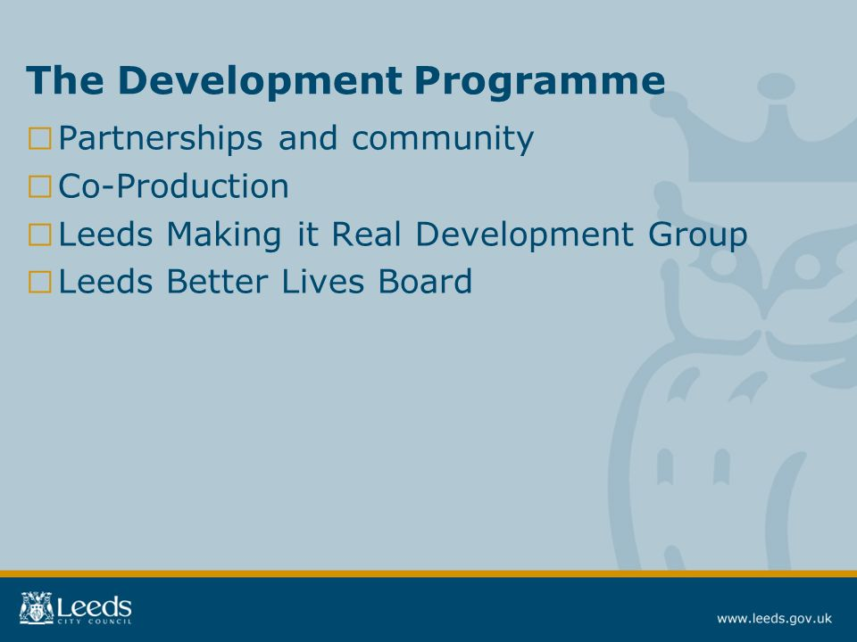 The Development Programme Partnerships and community Co-Production Leeds Making it Real Development Group Leeds Better Lives Board