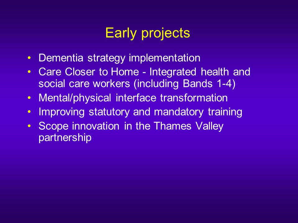 Early projects Dementia strategy implementation Care Closer to Home - Integrated health and social care workers (including Bands 1-4) Mental/physical interface transformation Improving statutory and mandatory training Scope innovation in the Thames Valley partnership