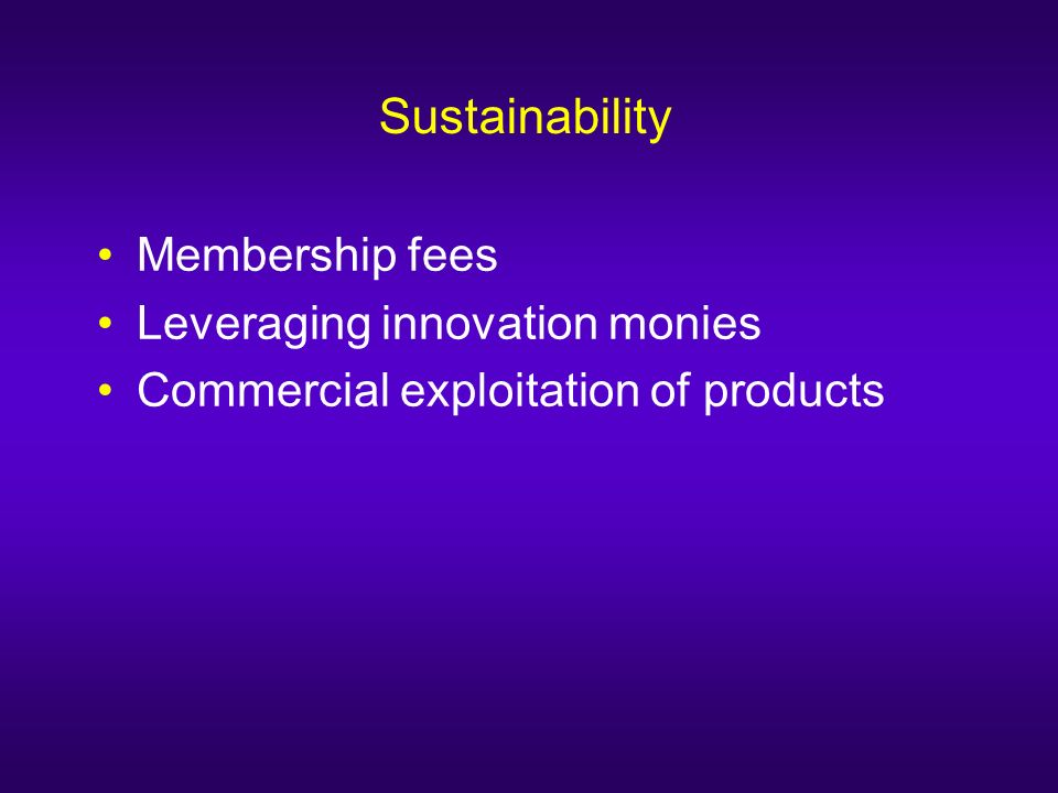 Sustainability Membership fees Leveraging innovation monies Commercial exploitation of products