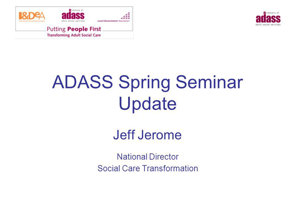 ADASS Spring Seminar Update Jeff Jerome National Director Social Care Transformation
