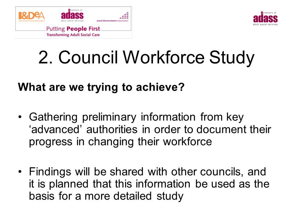 2. Council Workforce Study What are we trying to achieve? Gathering preliminary information from key advanced authorities in order to document their p