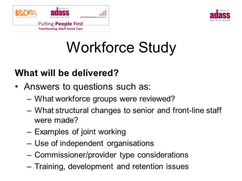 Workforce Study What will be delivered? Answers to questions such as: –What workforce groups were reviewed? –What structural changes to senior and fro