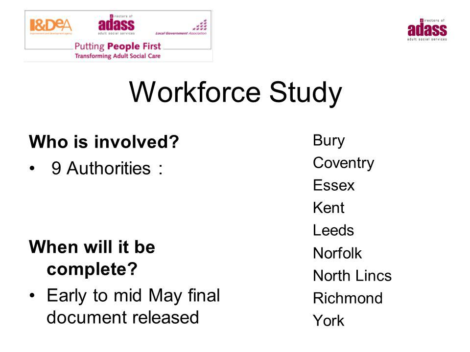 Workforce Study Who is involved? 9 Authorities : When will it be complete? Early to mid May final document released Bury Coventry Essex Kent Leeds Nor