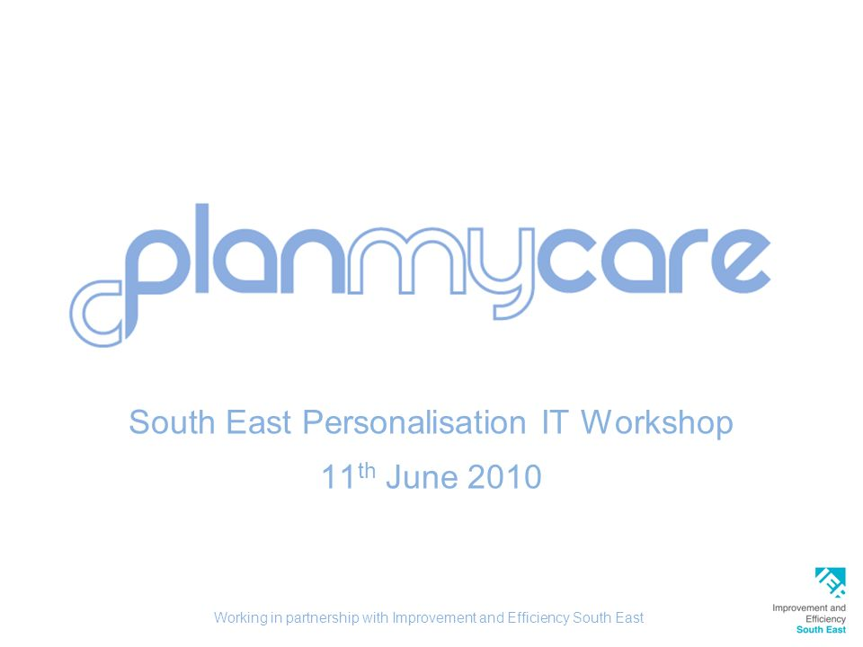 South East Personalisation IT Workshop 11 th June 2010 Working in partnership with Improvement and Efficiency South East