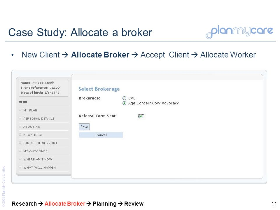 © 2008 Plan My Care Limited 11 Case Study: Allocate a broker New Client Allocate Broker Accept Client Allocate Worker Research Allocate Broker Plannin
