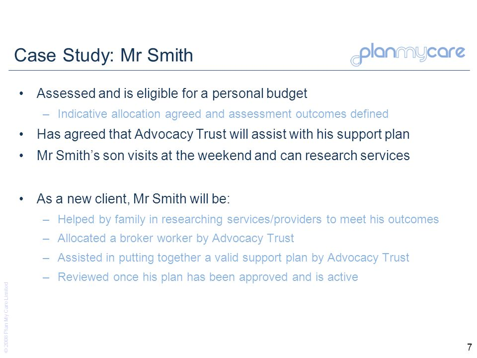 © 2008 Plan My Care Limited 7 Case Study: Mr Smith Assessed and is eligible for a personal budget –Indicative allocation agreed and assessment outcome