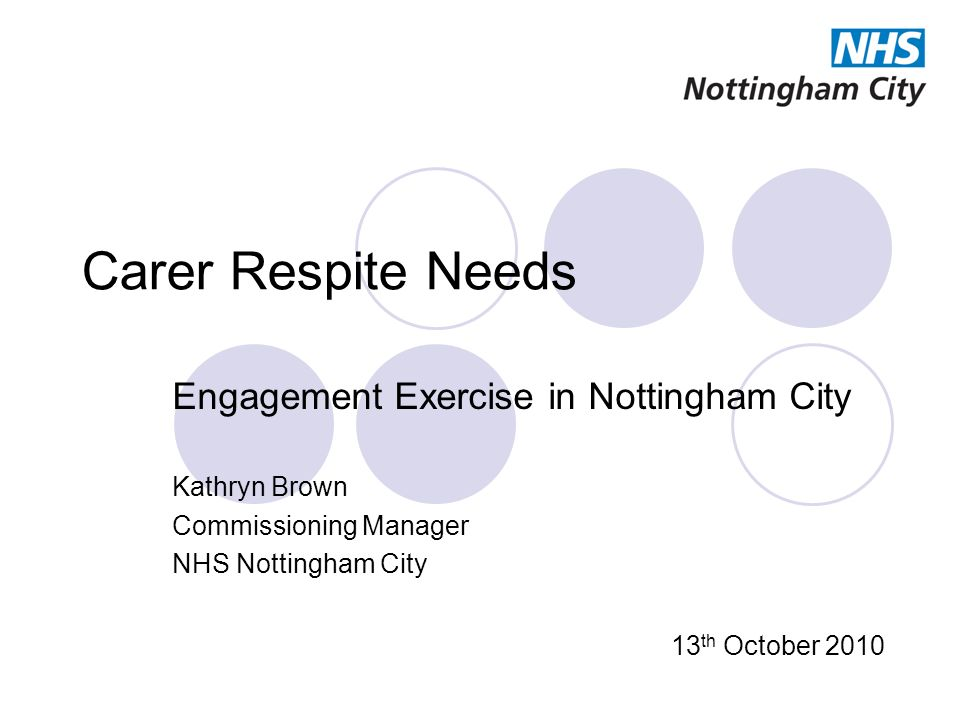 Carer Respite Needs Engagement Exercise in Nottingham City Kathryn Brown Commissioning Manager NHS Nottingham City 13 th October 2010