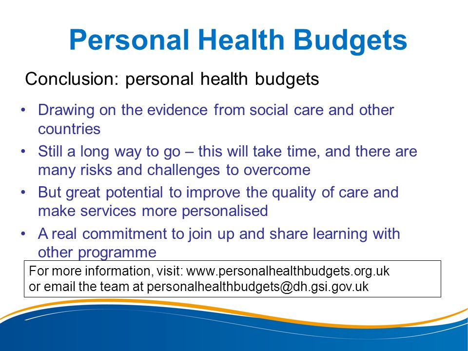 Personal Health Budgets Conclusion: personal health budgets Drawing on the evidence from social care and other countries Still a long way to go – this