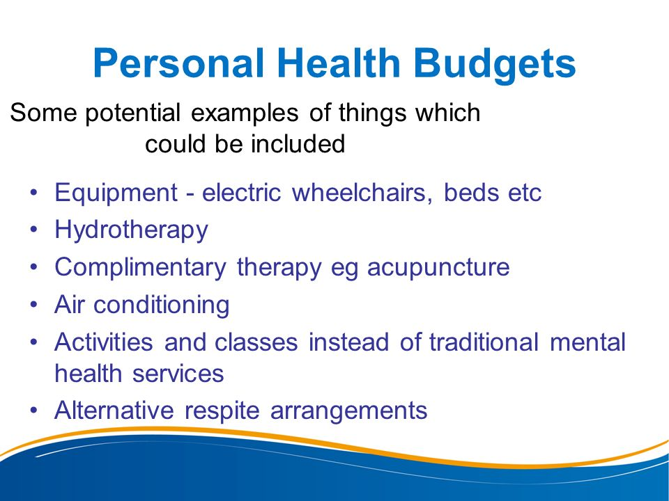 Personal Health Budgets Some potential examples of things which could be included Equipment - electric wheelchairs, beds etc Hydrotherapy Complimentar