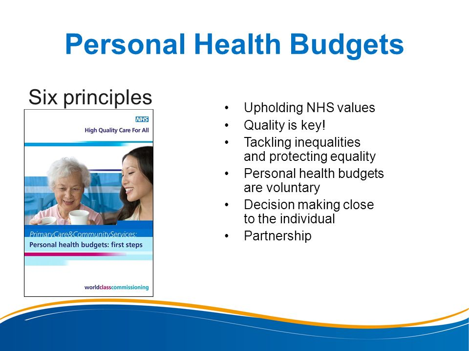 Personal Health Budgets Six principles Upholding NHS values Quality is key! Tackling inequalities and protecting equality Personal health budgets are