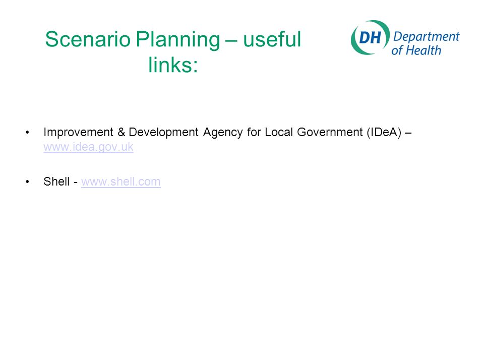 Scenario Planning – useful links: Improvement & Development Agency for Local Government (IDeA) – www.idea.gov.uk www.idea.gov.uk Shell - www.shell.com
