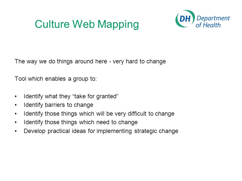 Culture Web Mapping The way we do things around here - very hard to change Tool which enables a group to: Identify what they take for granted Identify barriers to change Identify those things which will be very difficult to change Identify those things which need to change Develop practical ideas for implementing strategic change