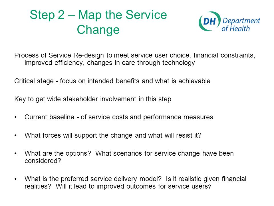 Step 2 – Map the Service Change Process of Service Re-design to meet service user choice, financial constraints, improved efficiency, changes in care through technology Critical stage - focus on intended benefits and what is achievable Key to get wide stakeholder involvement in this step Current baseline - of service costs and performance measures What forces will support the change and what will resist it.