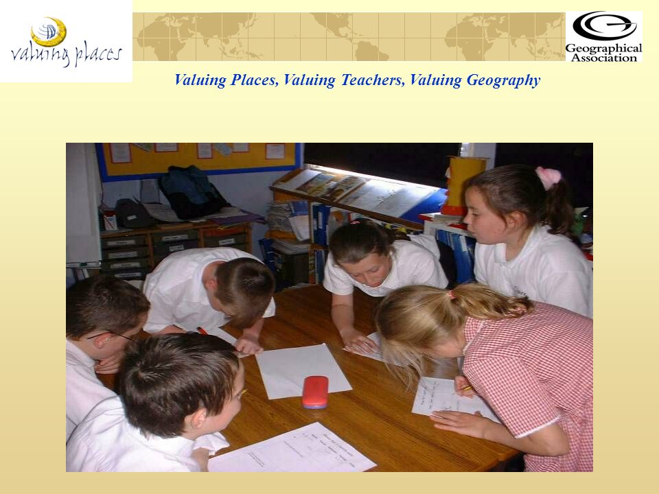 Valuing Places, Valuing Teachers, Valuing Geography Geography is about places.