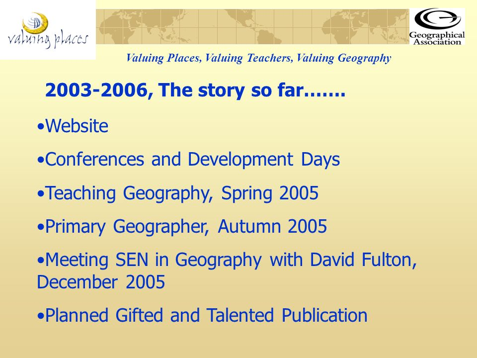 Valuing Places, Valuing Teachers, Valuing Geography Steering Group Membership of 12 12 Regional Coordinators 63 Teacher Researchers At least 60 schools At least 2000 pupils 523 participants attended regional conferences Oct/Nov 2005 2003-2006, The story so far…….