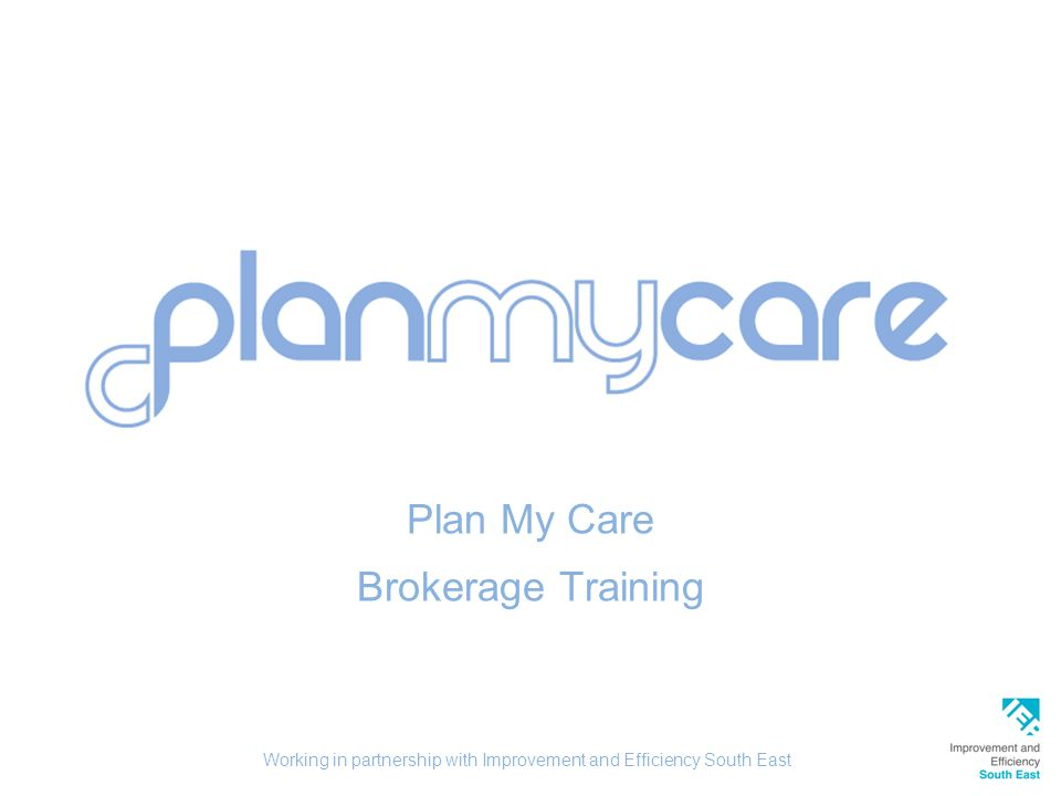 Plan My Care Brokerage Training Working in partnership with Improvement and Efficiency South East