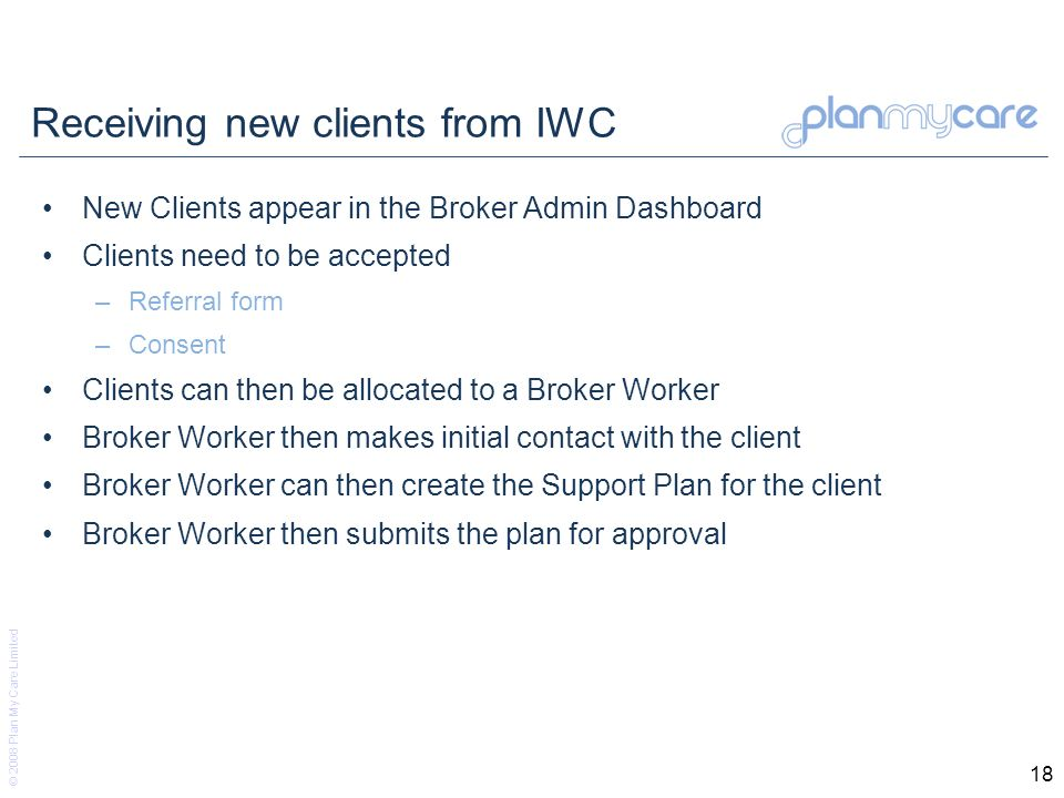 © 2008 Plan My Care Limited 18 Receiving new clients from IWC New Clients appear in the Broker Admin Dashboard Clients need to be accepted –Referral form –Consent Clients can then be allocated to a Broker Worker Broker Worker then makes initial contact with the client Broker Worker can then create the Support Plan for the client Broker Worker then submits the plan for approval