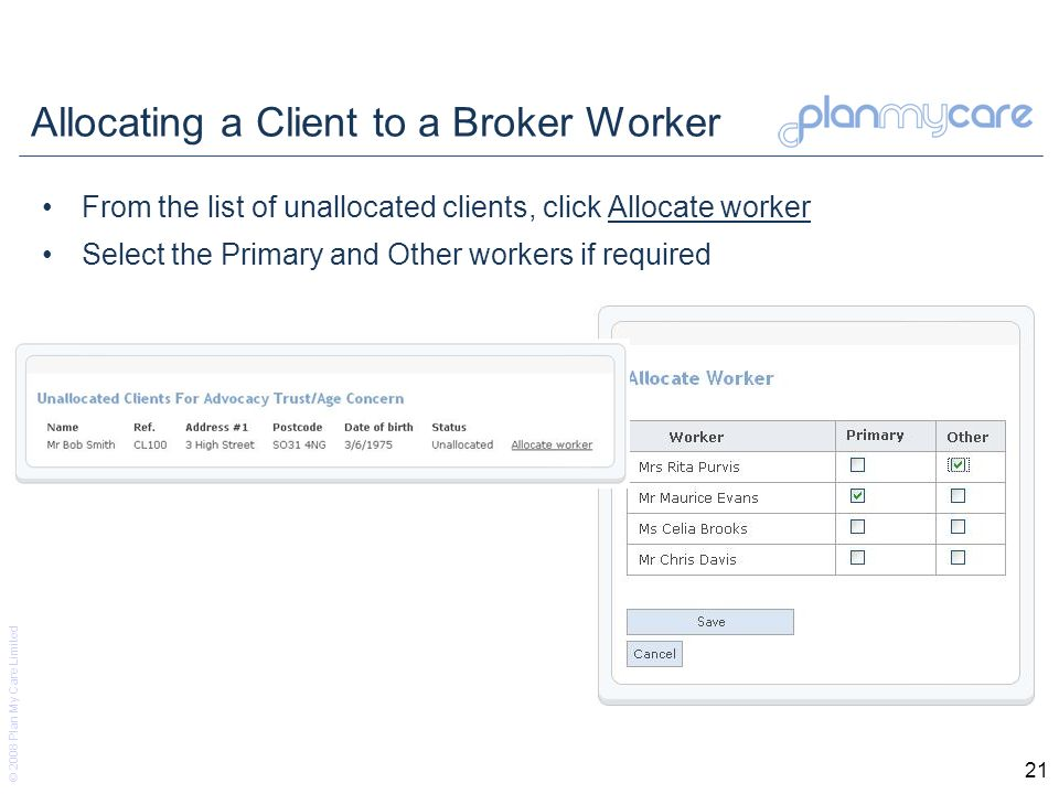 © 2008 Plan My Care Limited 21 Allocating a Client to a Broker Worker From the list of unallocated clients, click Allocate worker Select the Primary and Other workers if required