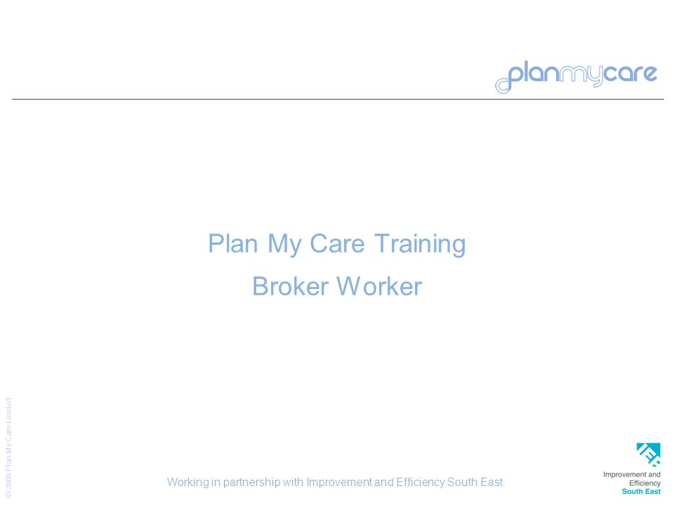 © 2008 Plan My Care Limited 23 Plan My Care Training Broker Worker Working in partnership with Improvement and Efficiency South East