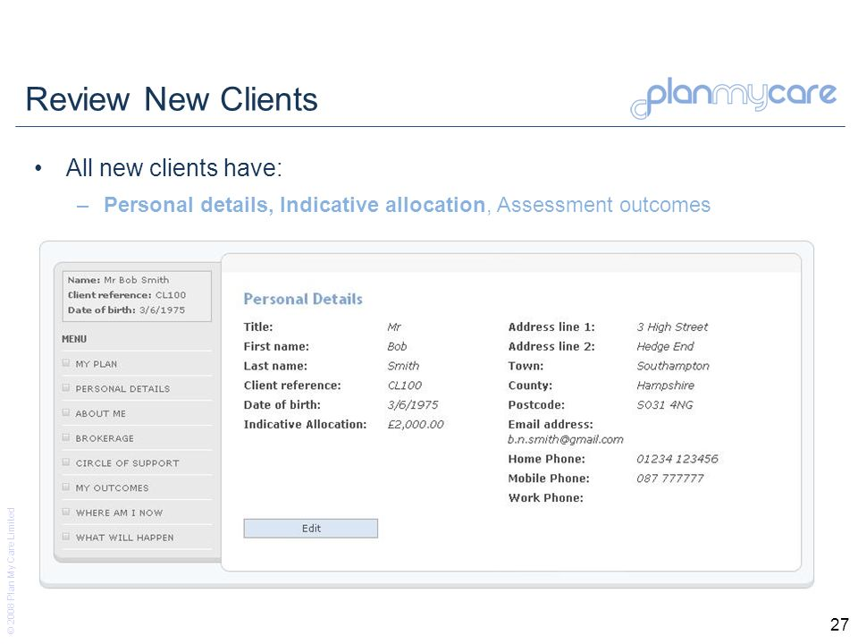 © 2008 Plan My Care Limited 27 Review New Clients All new clients have: –Personal details, Indicative allocation, Assessment outcomes