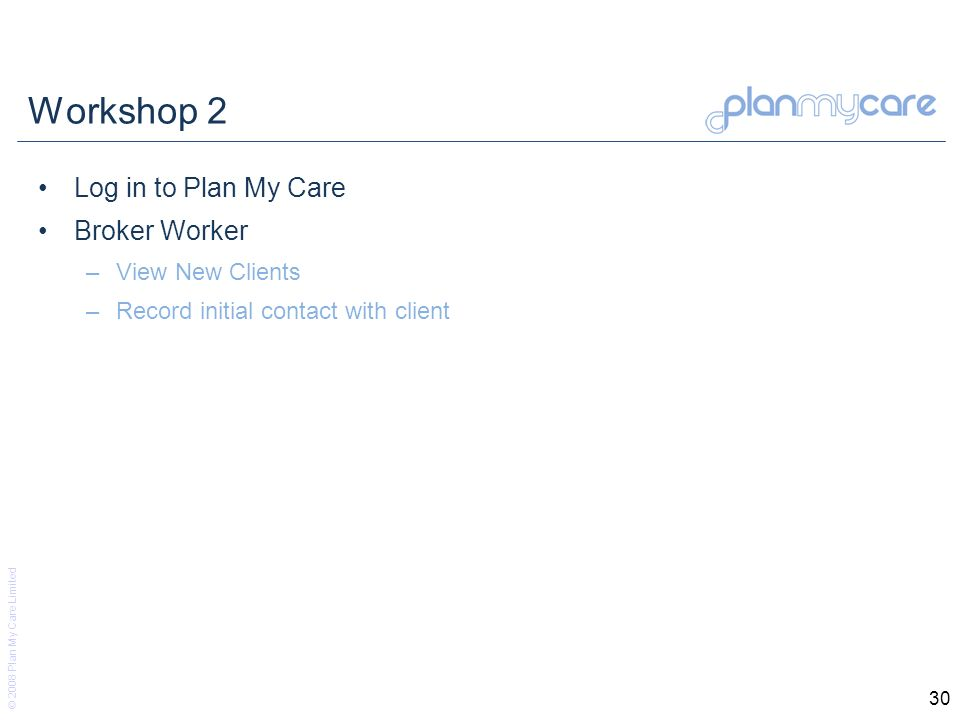 © 2008 Plan My Care Limited 30 Workshop 2 Log in to Plan My Care Broker Worker –View New Clients –Record initial contact with client