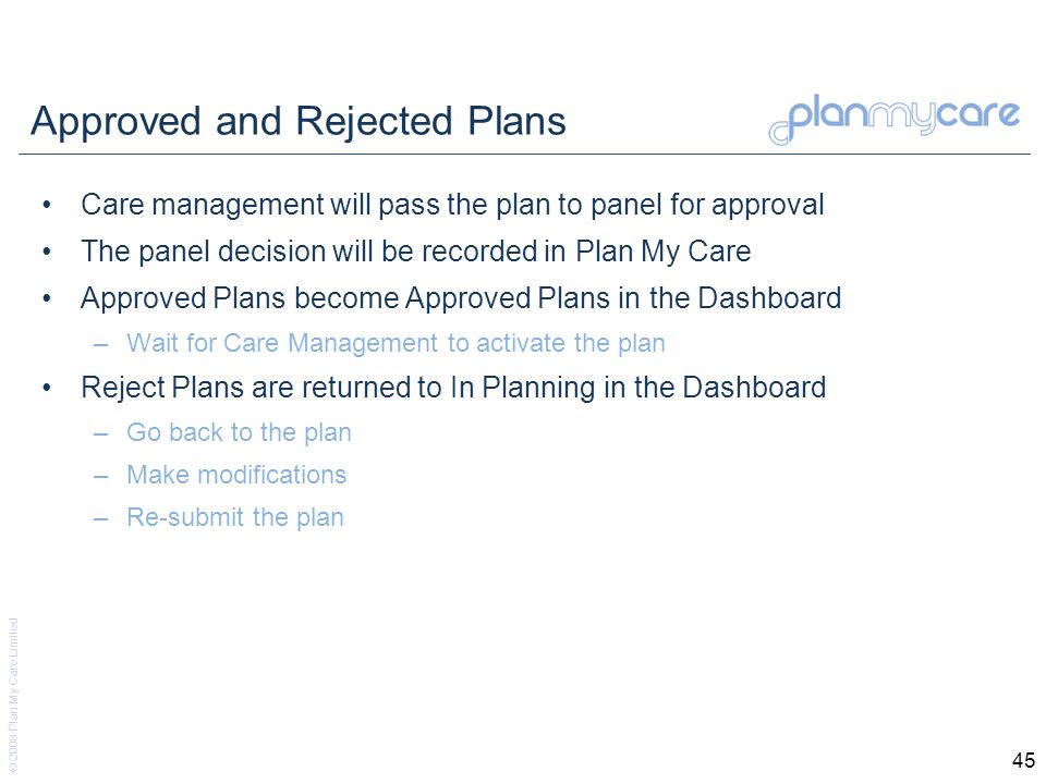 © 2008 Plan My Care Limited 45 Approved and Rejected Plans Care management will pass the plan to panel for approval The panel decision will be recorded in Plan My Care Approved Plans become Approved Plans in the Dashboard –Wait for Care Management to activate the plan Reject Plans are returned to In Planning in the Dashboard –Go back to the plan –Make modifications –Re-submit the plan