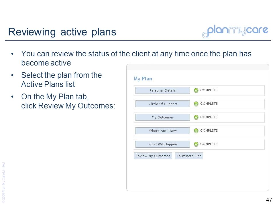 © 2008 Plan My Care Limited 47 Reviewing active plans You can review the status of the client at any time once the plan has become active Select the plan from the Active Plans list On the My Plan tab, click Review My Outcomes: