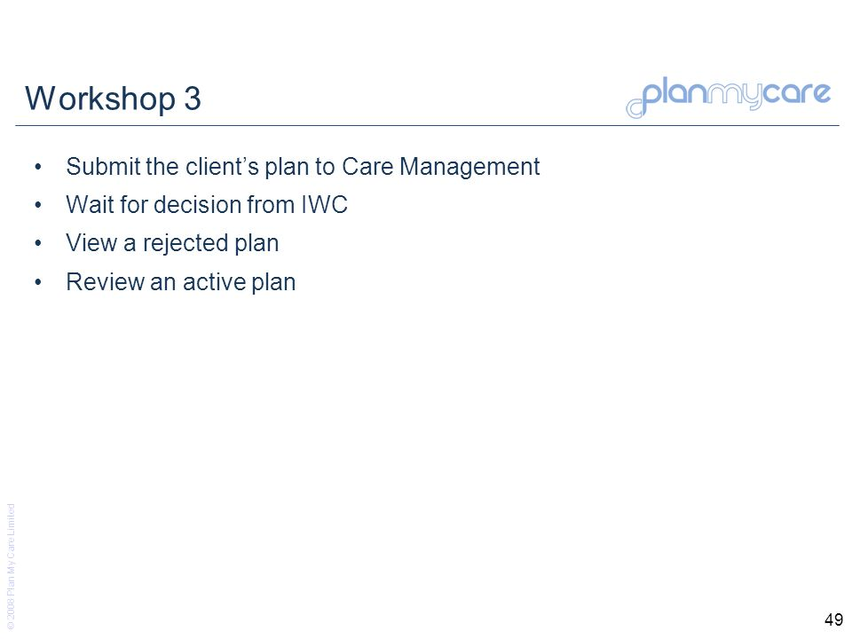 © 2008 Plan My Care Limited 49 Workshop 3 Submit the clients plan to Care Management Wait for decision from IWC View a rejected plan Review an active plan