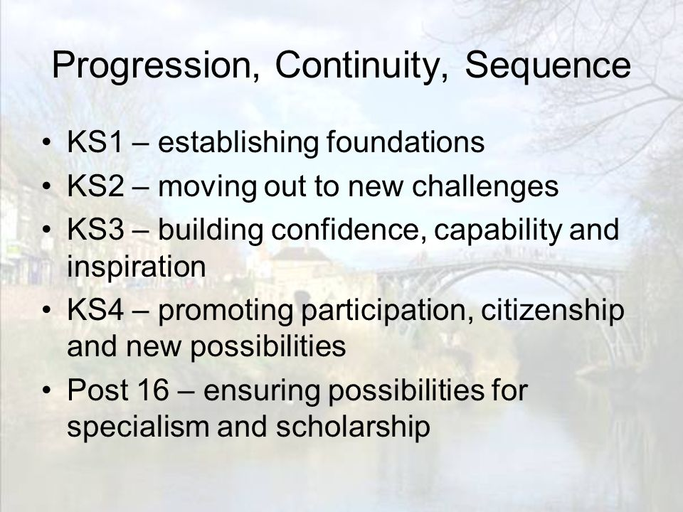 Progression, Continuity, Sequence KS1 – establishing foundations KS2 – moving out to new challenges KS3 – building confidence, capability and inspiration KS4 – promoting participation, citizenship and new possibilities Post 16 – ensuring possibilities for specialism and scholarship
