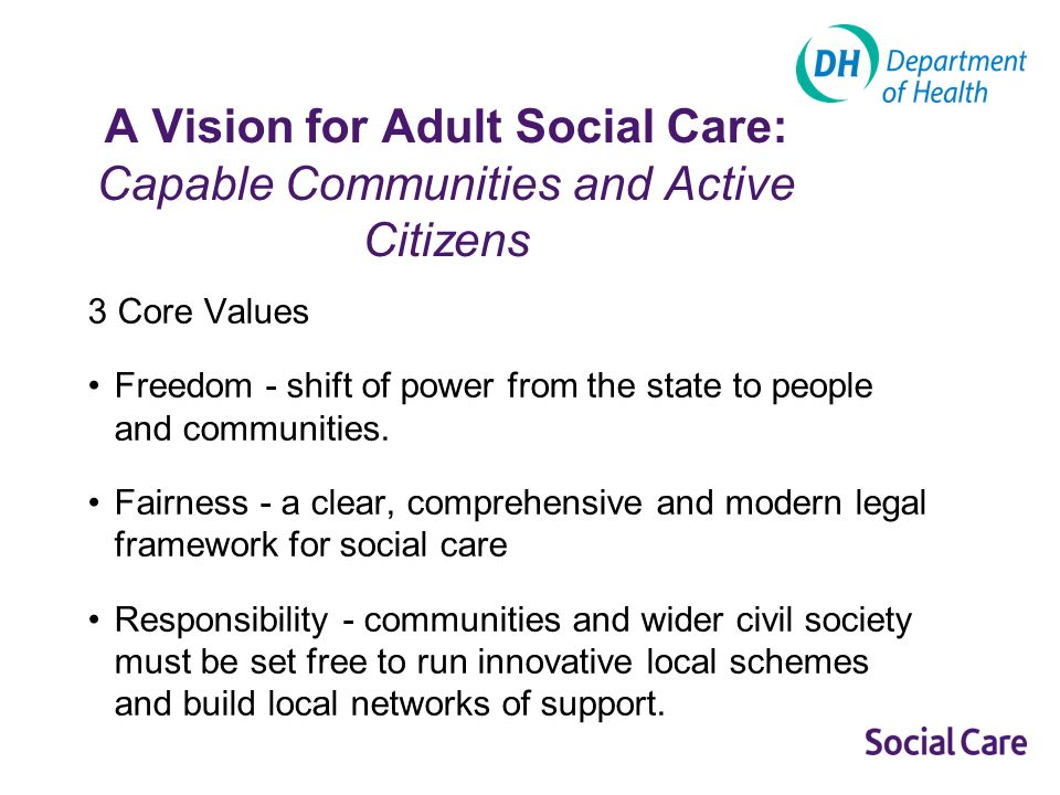 A Vision for Adult Social Care: Capable Communities and Active Citizens 3 Core Values Freedom - shift of power from the state to people and communities.