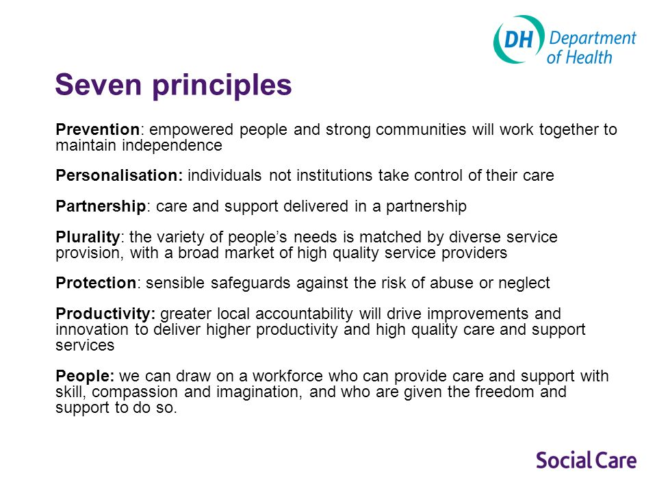 Seven principles Prevention: empowered people and strong communities will work together to maintain independence Personalisation: individuals not institutions take control of their care Partnership: care and support delivered in a partnership Plurality: the variety of peoples needs is matched by diverse service provision, with a broad market of high quality service providers Protection: sensible safeguards against the risk of abuse or neglect Productivity: greater local accountability will drive improvements and innovation to deliver higher productivity and high quality care and support services People: we can draw on a workforce who can provide care and support with skill, compassion and imagination, and who are given the freedom and support to do so.