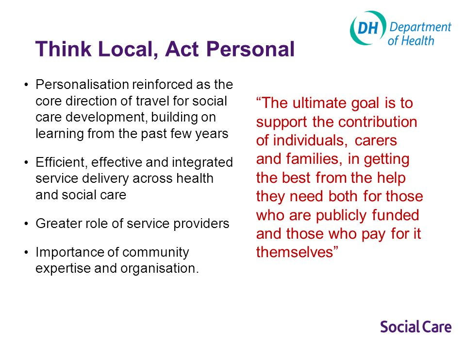 Think Local, Act Personal Personalisation reinforced as the core direction of travel for social care development, building on learning from the past few years Efficient, effective and integrated service delivery across health and social care Greater role of service providers Importance of community expertise and organisation.
