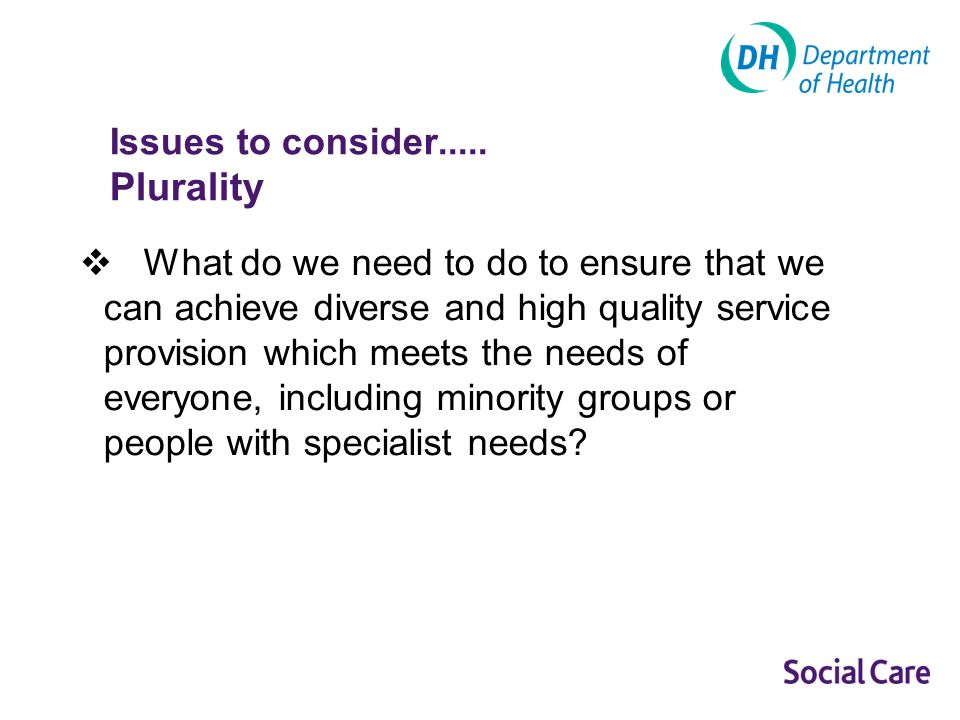 Issues to consider..... Plurality What do we need to do to ensure that we can achieve diverse and high quality service provision which meets the needs