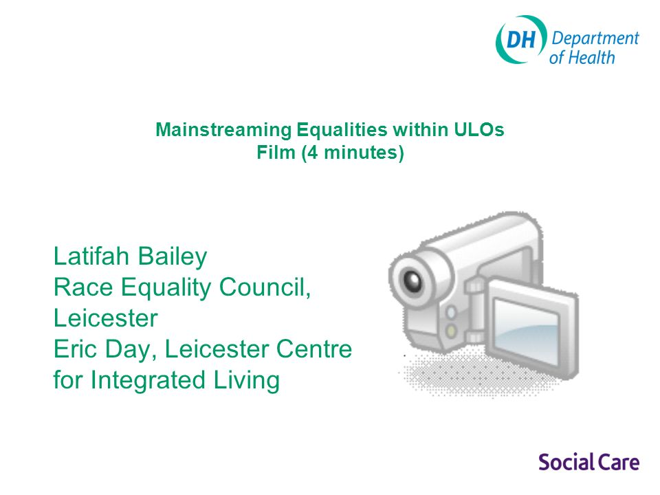 Mainstreaming Equalities within ULOs Film (4 minutes) Latifah Bailey Race Equality Council, Leicester Eric Day, Leicester Centre for Integrated Living