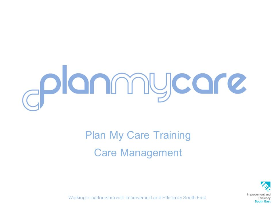 Plan My Care Training Care Management Working in partnership with Improvement and Efficiency South East