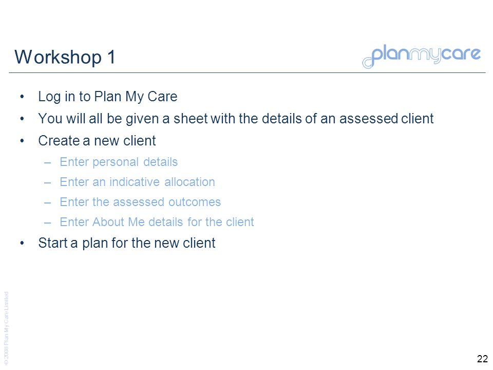 © 2008 Plan My Care Limited 22 Workshop 1 Log in to Plan My Care You will all be given a sheet with the details of an assessed client Create a new client –Enter personal details –Enter an indicative allocation –Enter the assessed outcomes –Enter About Me details for the client Start a plan for the new client