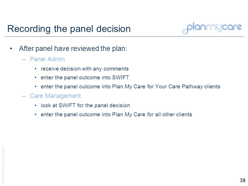 © 2008 Plan My Care Limited 38 Recording the panel decision After panel have reviewed the plan: –Panel Admin receive decision with any comments enter the panel outcome into SWIFT enter the panel outcome into Plan My Care for Your Care Pathway clients –Care Management look at SWIFT for the panel decision enter the panel outcome into Plan My Care for all other clients