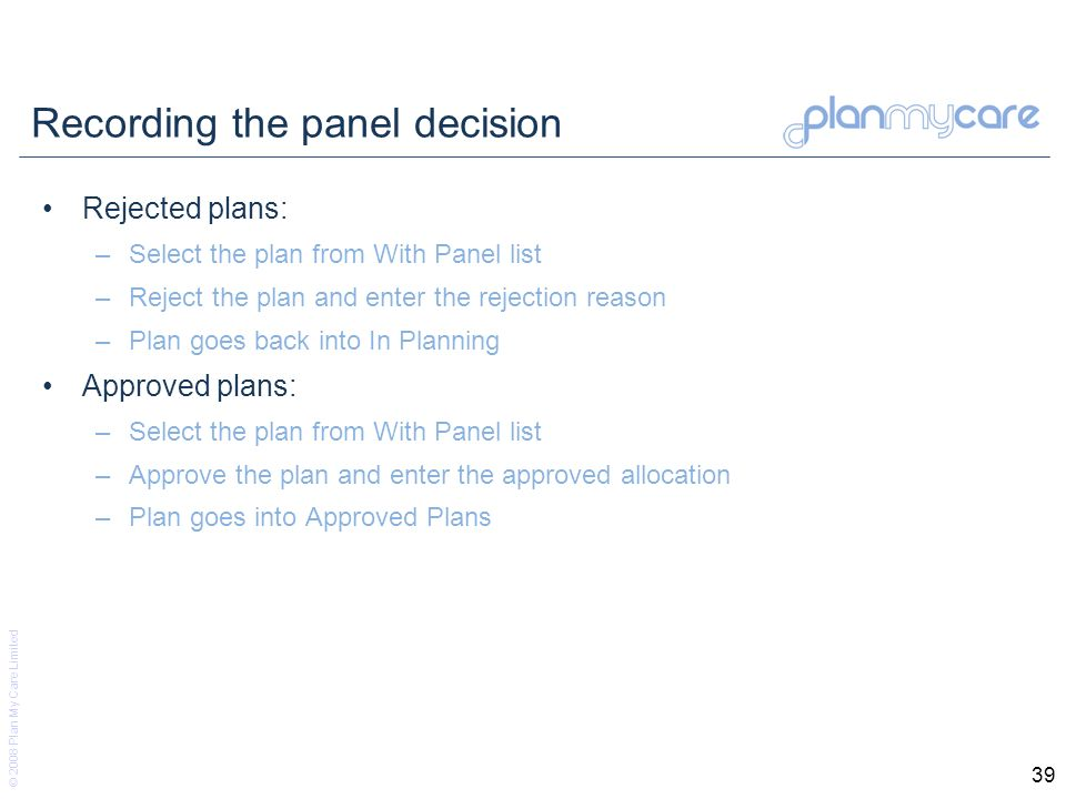 © 2008 Plan My Care Limited 39 Recording the panel decision Rejected plans: –Select the plan from With Panel list –Reject the plan and enter the rejection reason –Plan goes back into In Planning Approved plans: –Select the plan from With Panel list –Approve the plan and enter the approved allocation –Plan goes into Approved Plans