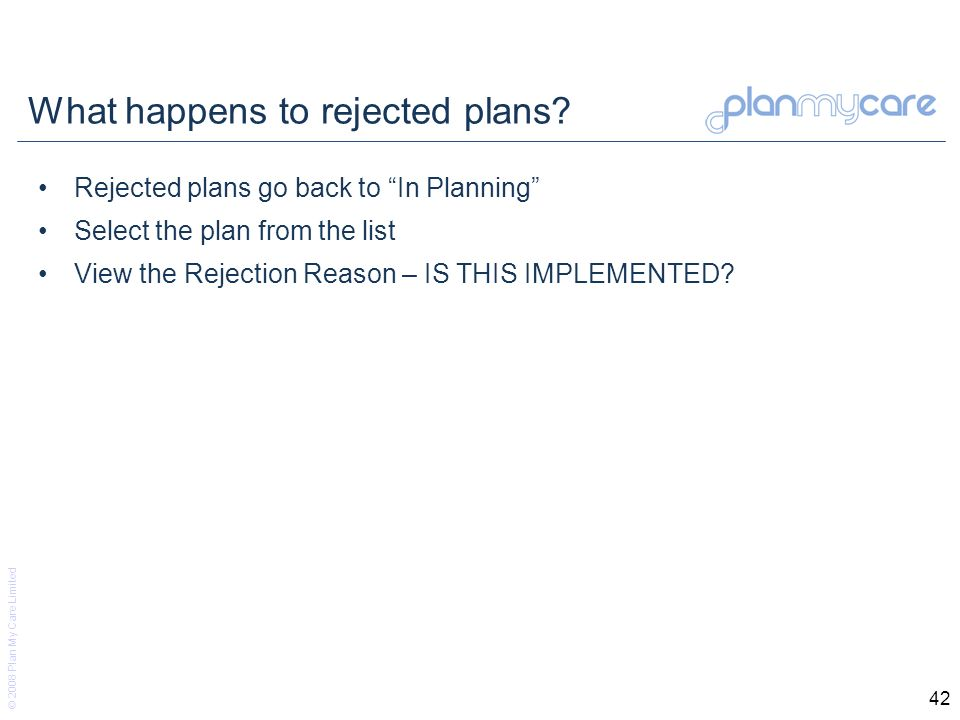 © 2008 Plan My Care Limited 42 What happens to rejected plans.