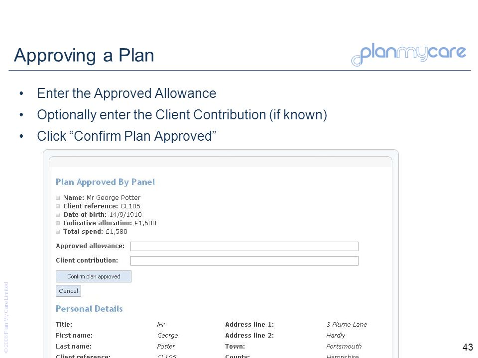 © 2008 Plan My Care Limited 43 Approving a Plan Enter the Approved Allowance Optionally enter the Client Contribution (if known) Click Confirm Plan Approved